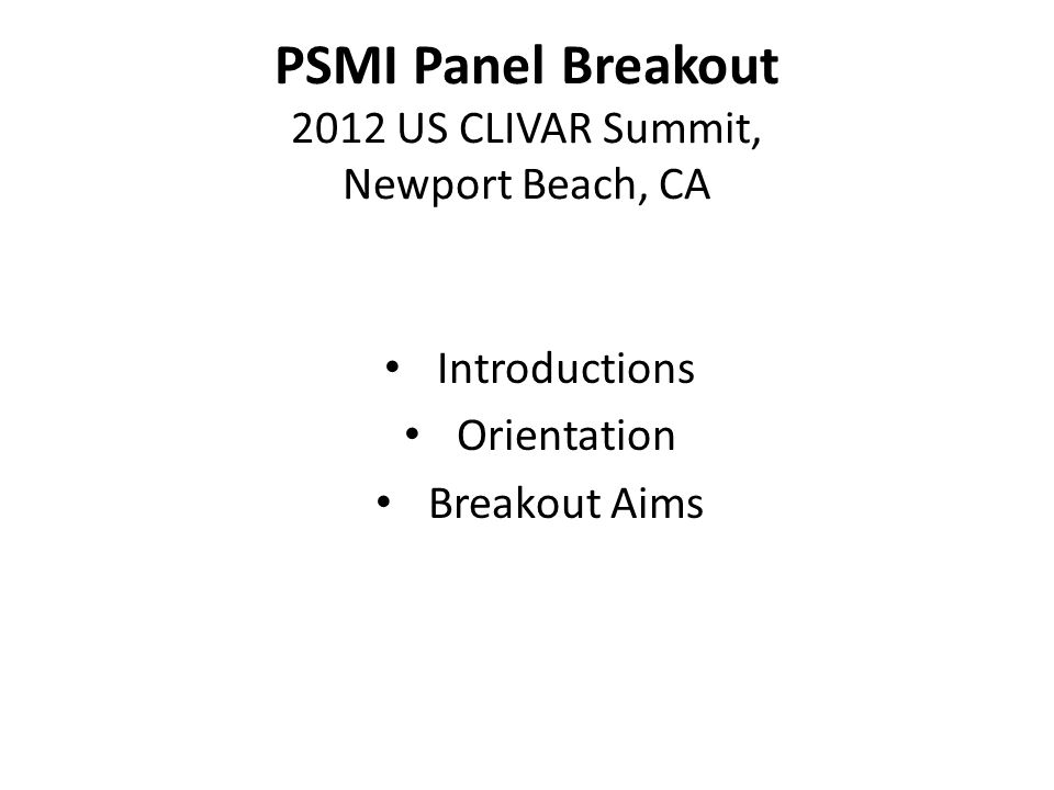 PSMI Panel Breakout 2012 US CLIVAR Summit, Newport Beach, CA Introductions Orientation Breakout Aims