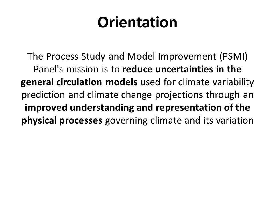Orientation The Process Study and Model Improvement (PSMI) Panel s mission is to reduce uncertainties in the general circulation models used for climate variability prediction and climate change projections through an improved understanding and representation of the physical processes governing climate and its variation