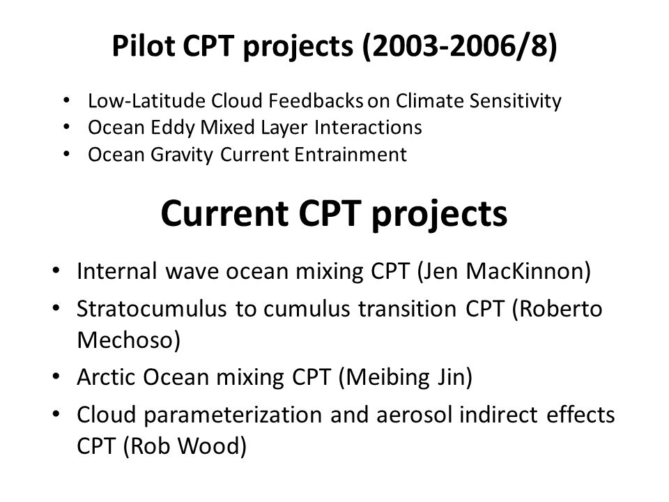 Current CPT projects Internal wave ocean mixing CPT (Jen MacKinnon) Stratocumulus to cumulus transition CPT (Roberto Mechoso) Arctic Ocean mixing CPT (Meibing Jin) Cloud parameterization and aerosol indirect effects CPT (Rob Wood) Pilot CPT projects (2003-2006/8) Low-Latitude Cloud Feedbacks on Climate Sensitivity Ocean Eddy Mixed Layer Interactions Ocean Gravity Current Entrainment