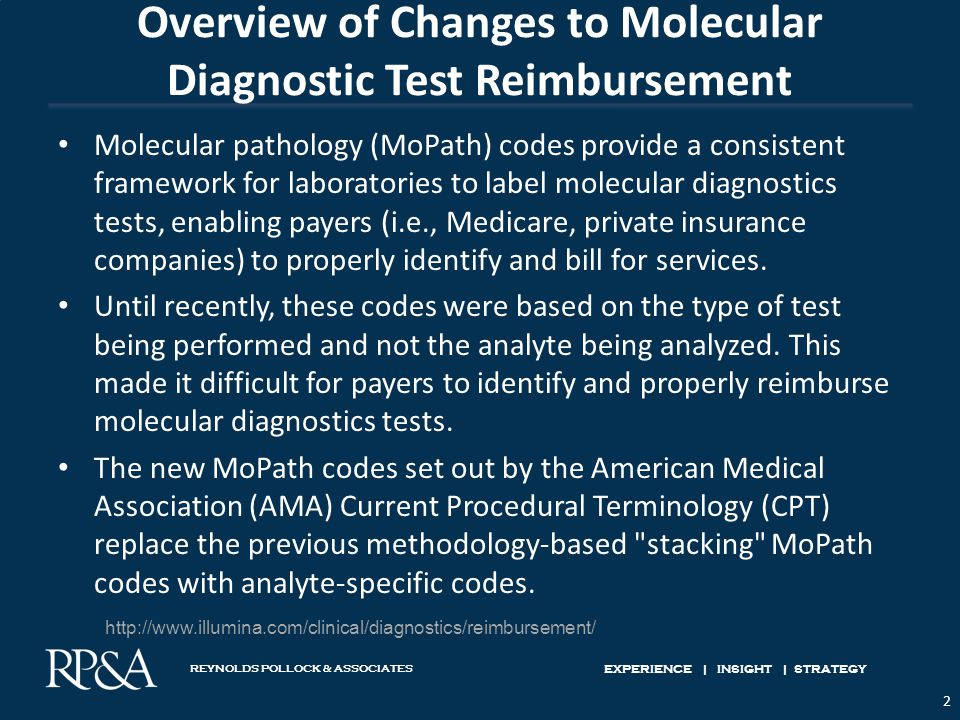 REYNOLDS POLLOCK & ASSOCIATES EXPERIENCE | INSIGHT | STRATEGY Overview of Changes to Molecular Diagnostic Test Reimbursement Molecular pathology (MoPath) codes provide a consistent framework for laboratories to label molecular diagnostics tests, enabling payers (i.e., Medicare, private insurance companies) to properly identify and bill for services.