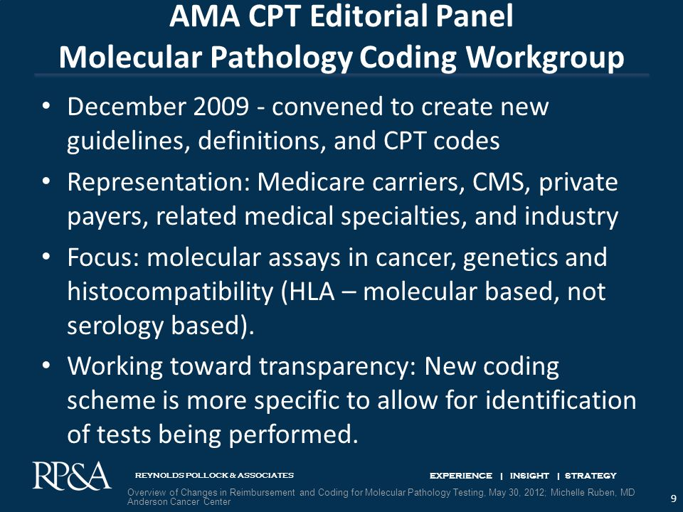 REYNOLDS POLLOCK & ASSOCIATES EXPERIENCE | INSIGHT | STRATEGY AMA CPT Editorial Panel Molecular Pathology Coding Workgroup December 2009 ‐ convened to create new guidelines, definitions, and CPT codes Representation: Medicare carriers, CMS, private payers, related medical specialties, and industry Focus: molecular assays in cancer, genetics and histocompatibility (HLA – molecular based, not serology based).
