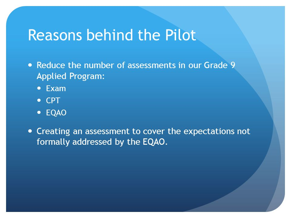 Reasons behind the Pilot Reduce the number of assessments in our Grade 9 Applied Program: Exam CPT EQAO Creating an assessment to cover the expectatio