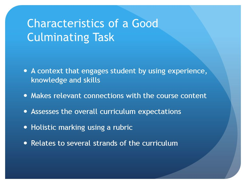 Characteristics of a Good Culminating Task A context that engages student by using experience, knowledge and skills Makes relevant connections with th