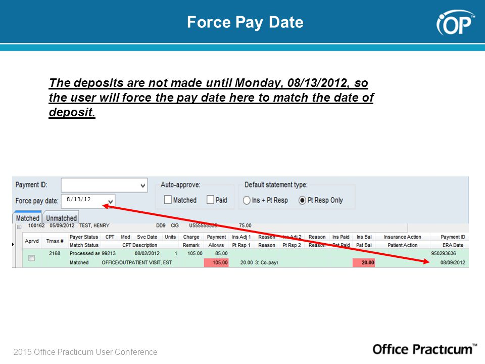 2015 Office Practicum User Conference 8/13/12 The deposits are not made until Monday, 08/13/2012, so the user will force the pay date here to match th