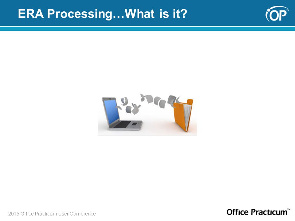 2015 Office Practicum User Conference ERA Processing…What is it