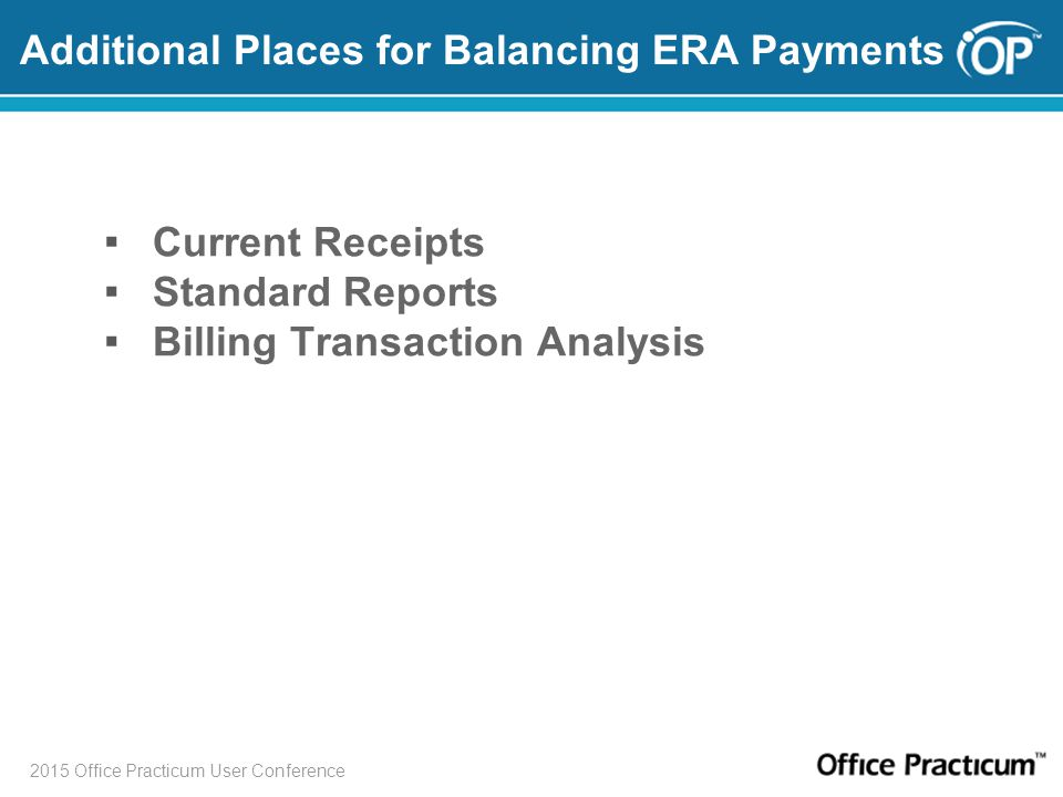 2015 Office Practicum User Conference Additional Places for Balancing ERA Payments ▪ Current Receipts ▪ Standard Reports ▪ Billing Transaction Analysi