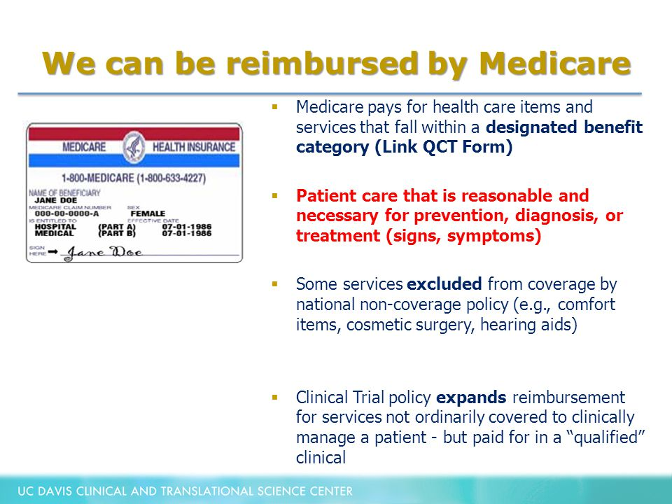 We can be reimbursed by Medicare  Medicare pays for health care items and services that fall within a designated benefit category (Link QCT Form)  Patient care that is reasonable and necessary for prevention, diagnosis, or treatment (signs, symptoms)  Some services excluded from coverage by national non-coverage policy (e.g., comfort items, cosmetic surgery, hearing aids)  Clinical Trial policy expands reimbursement for services not ordinarily covered to clinically manage a patient - but paid for in a qualified clinical