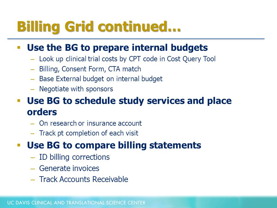 Billing Grid continued…  Use the BG to prepare internal budgets – Look up clinical trial costs by CPT code in Cost Query Tool – Billing, Consent Form, CTA match – Base External budget on internal budget – Negotiate with sponsors  Use BG to schedule study services and place orders – On research or insurance account – Track pt completion of each visit  Use BG to compare billing statements – ID billing corrections – Generate invoices – Track Accounts Receivable