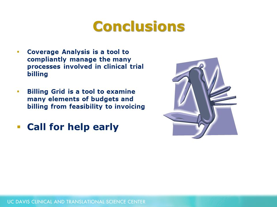 Conclusions  Coverage Analysis is a tool to compliantly manage the many processes involved in clinical trial billing  Billing Grid is a tool to examine many elements of budgets and billing from feasibility to invoicing  Call for help early