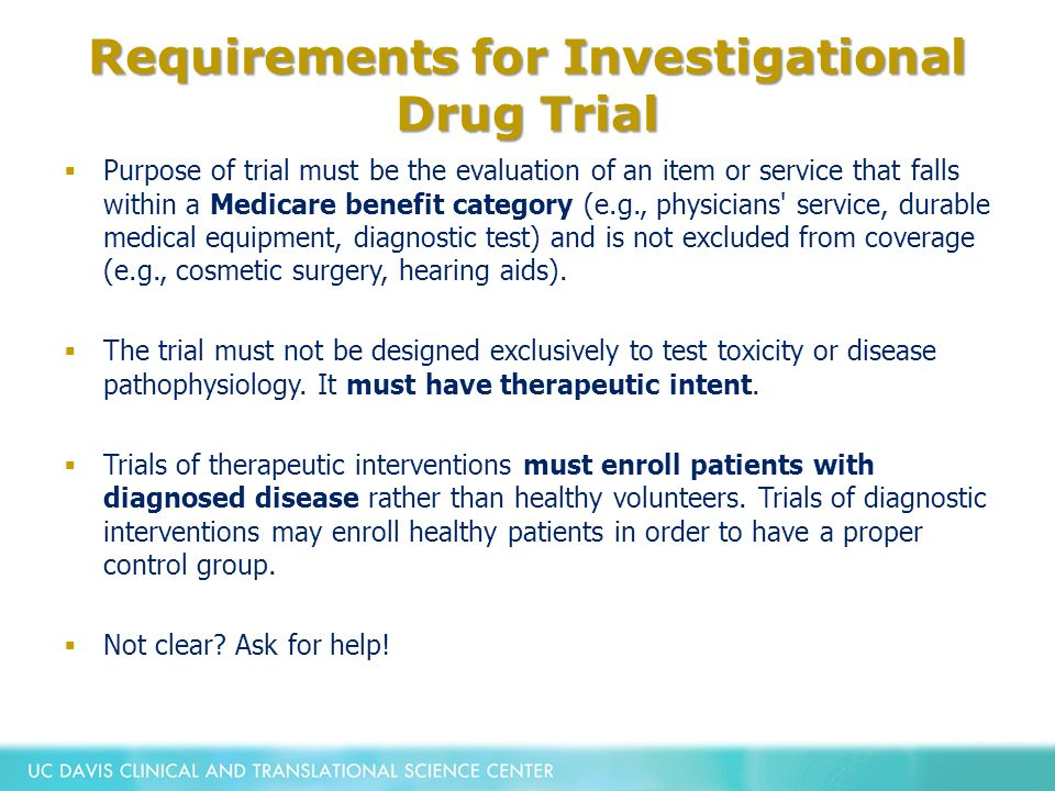 Requirements for Investigational Drug Trial  Purpose of trial must be the evaluation of an item or service that falls within a Medicare benefit category (e.g., physicians service, durable medical equipment, diagnostic test) and is not excluded from coverage (e.g., cosmetic surgery, hearing aids).