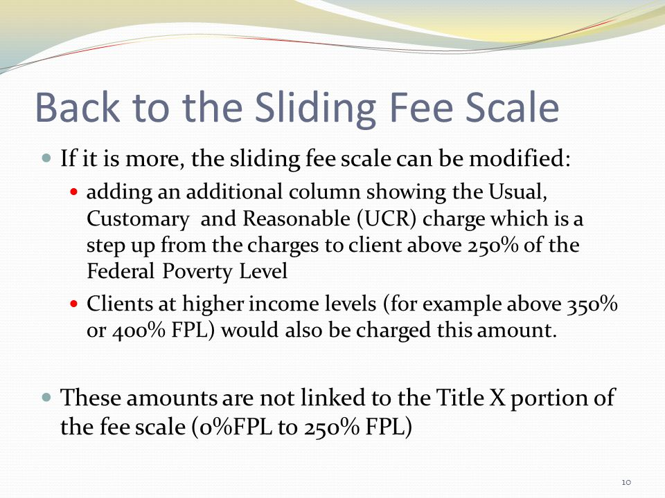 Back to the Sliding Fee Scale If it is more, the sliding fee scale can be modified: adding an additional column showing the Usual, Customary and Reasonable (UCR) charge which is a step up from the charges to client above 250% of the Federal Poverty Level Clients at higher income levels (for example above 350% or 400% FPL) would also be charged this amount.