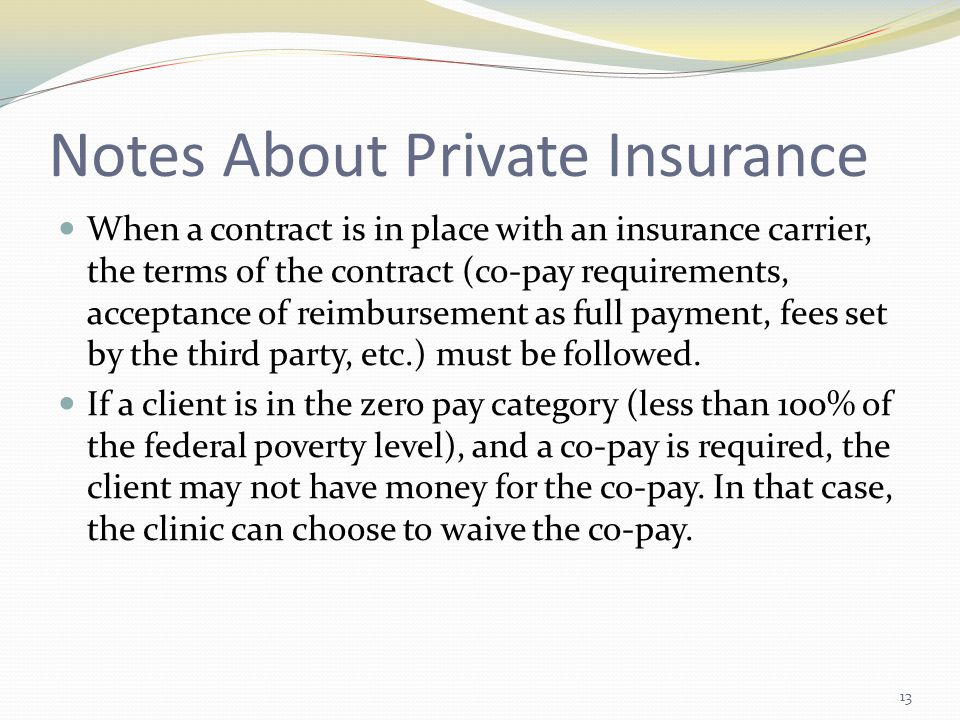 Notes About Private Insurance When a contract is in place with an insurance carrier, the terms of the contract (co-pay requirements, acceptance of reimbursement as full payment, fees set by the third party, etc.) must be followed.