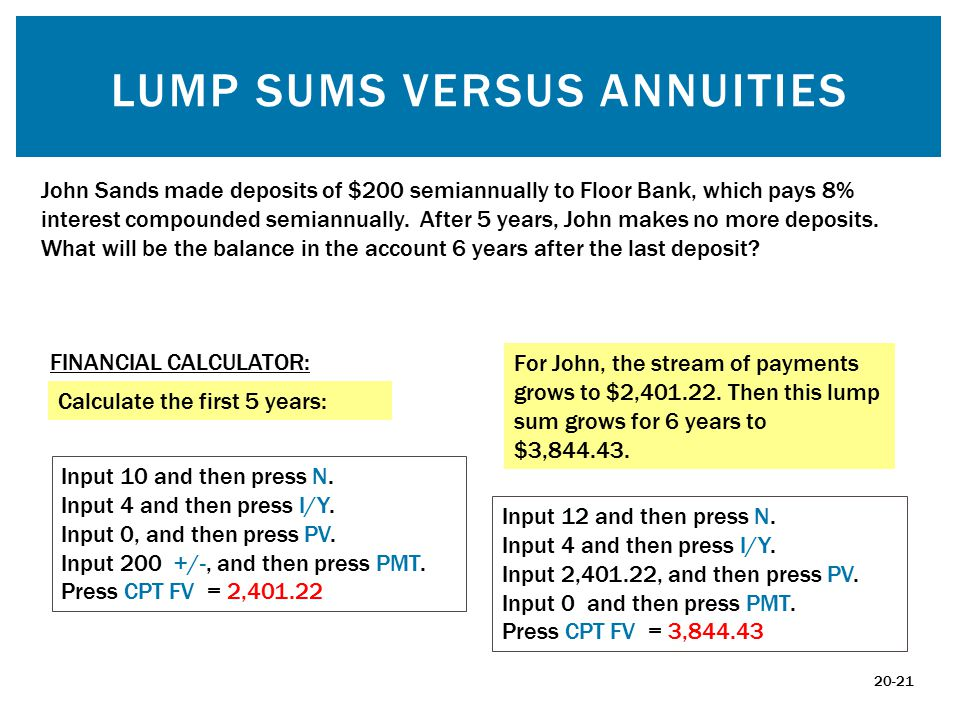 LUMP SUMS VERSUS ANNUITIES John Sands made deposits of $200 semiannually to Floor Bank, which pays 8% interest compounded semiannually.