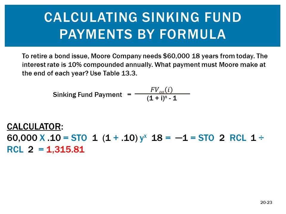 CALCULATING SINKING FUND PAYMENTS BY FORMULA To retire a bond issue, Moore Company needs $60,000 18 years from today. The interest rate is 10% compoun