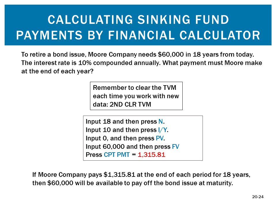 CALCULATING SINKING FUND PAYMENTS BY FINANCIAL CALCULATOR To retire a bond issue, Moore Company needs $60,000 in 18 years from today.