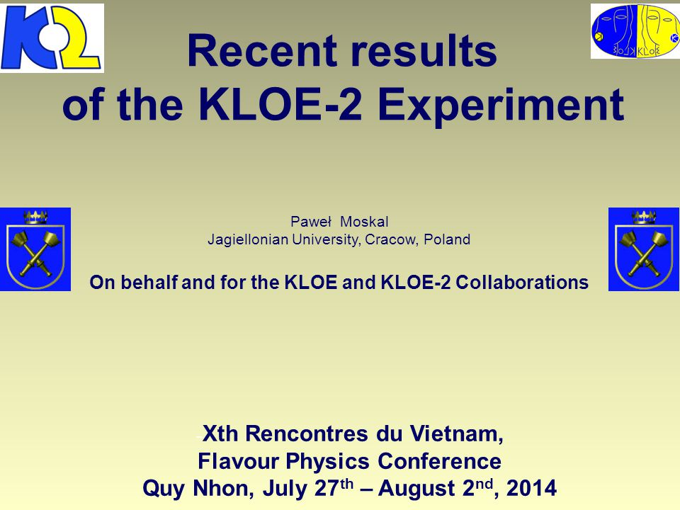 Recent results of the KLOE-2 Experiment Paweł Moskal Jagiellonian University, Cracow, Poland On behalf and for the KLOE and KLOE-2 Collaborations - Xth Rencontres du Vietnam, Flavour Physics Conference Quy Nhon, July 27 th – August 2 nd, 2014