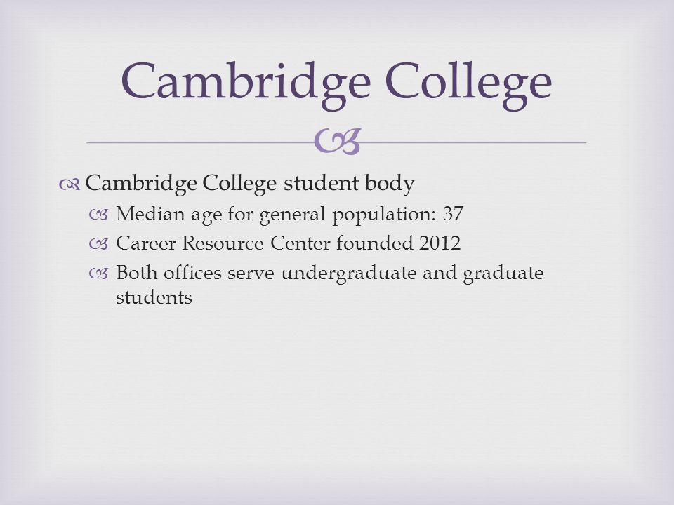   Cambridge College student body  Median age for general population: 37  Career Resource Center founded 2012  Both offices serve undergraduate and graduate students Cambridge College