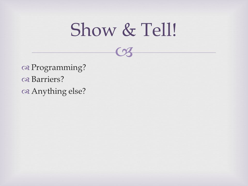   Programming?  Barriers?  Anything else? Show & Tell!