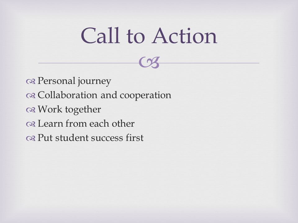   Personal journey  Collaboration and cooperation  Work together  Learn from each other  Put student success first Call to Action