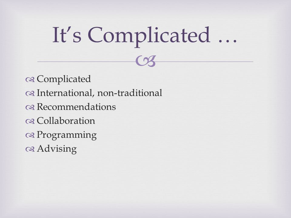   Complicated  International, non-traditional  Recommendations  Collaboration  Programming  Advising It's Complicated …