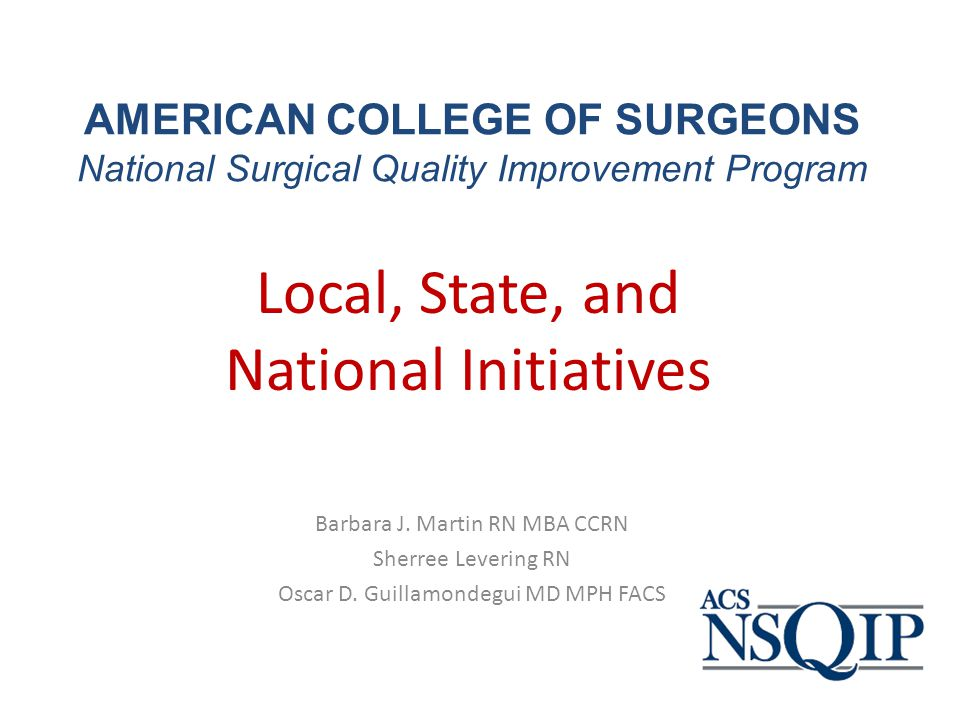 National Surgical Quality Improvement Program Objective: Describe components of National Surgical Quality Improvement Program (NSQIP) In order to receive full contact-hour credit for the CNE activity, you must – Be present no later than five (5) minutes after starting time – Remain until the scheduled ending time – Complete /submit Evaluation form before leaving at the conclusion Conflict of Interest: None Commercial Support: None.