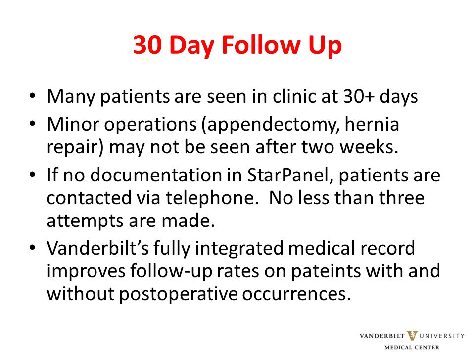 30 Day Follow Up Many patients are seen in clinic at 30+ days Minor operations (appendectomy, hernia repair) may not be seen after two weeks.