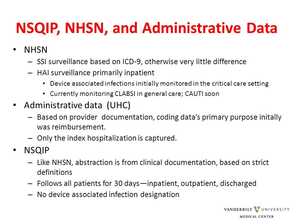 NSQIP, NHSN, and Administrative Data NHSN – SSI surveillance based on ICD-9, otherwise very little difference – HAI surveillance primarily inpatient D