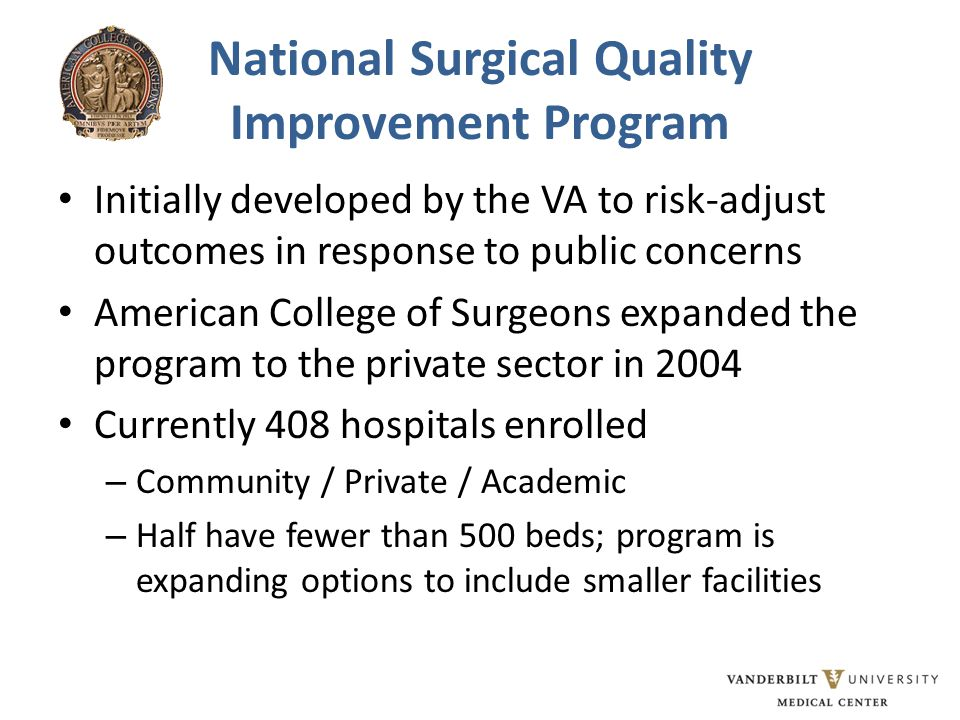 National Surgical Quality Improvement Program Initially developed by the VA to risk-adjust outcomes in response to public concerns American College of Surgeons expanded the program to the private sector in 2004 Currently 408 hospitals enrolled – Community / Private / Academic – Half have fewer than 500 beds; program is expanding options to include smaller facilities