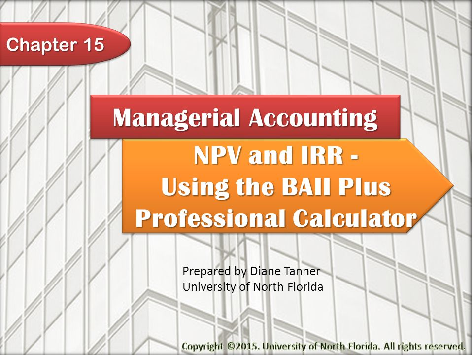 NPV and IRR - Using the BAII Plus Professional Calculator NPV and IRR - Using the BAII Plus Professional Calculator Managerial Accounting Prepared by Diane Tanner University of North Florida Chapter 15