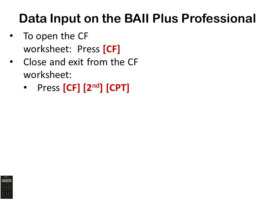 Data Input on the BAII Plus Professional To open the CF worksheet: Press [CF] Close and exit from the CF worksheet: Press [CF] [2 nd ] [CPT]