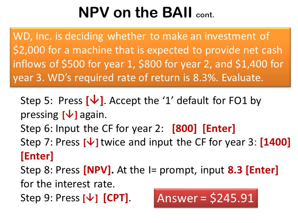 NPV on the BAII cont. Step 5: Press [  ]. Accept the '1' default for FO1 by pressing [  ] again.