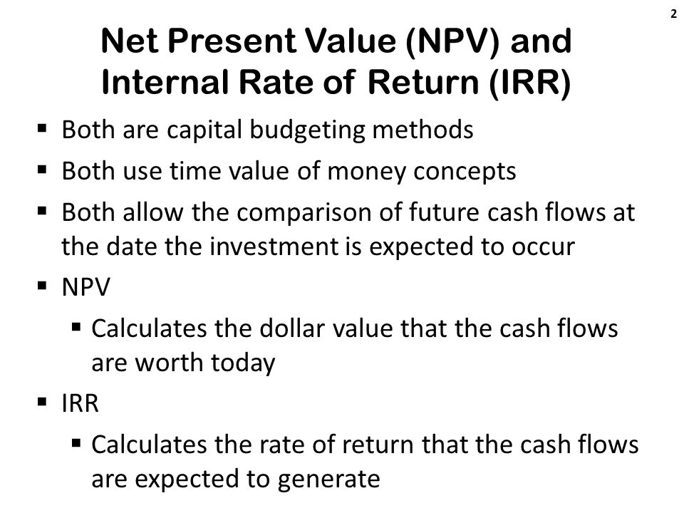 Net Present Value (NPV) and Internal Rate of Return (IRR)  Both are capital budgeting methods  Both use time value of money concepts  Both allow the comparison of future cash flows at the date the investment is expected to occur  NPV  Calculates the dollar value that the cash flows are worth today  IRR  Calculates the rate of return that the cash flows are expected to generate 2