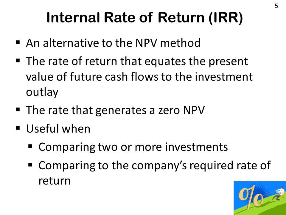 Internal Rate of Return (IRR)  An alternative to the NPV method  The rate of return that equates the present value of future cash flows to the investment outlay  The rate that generates a zero NPV  Useful when  Comparing two or more investments  Comparing to the company's required rate of return 5