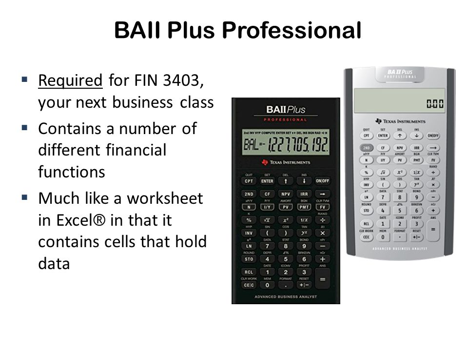 BAII Plus Professional  Required for FIN 3403, your next business class  Contains a number of different financial functions  Much like a worksheet in Excel ® in that it contains cells that hold data
