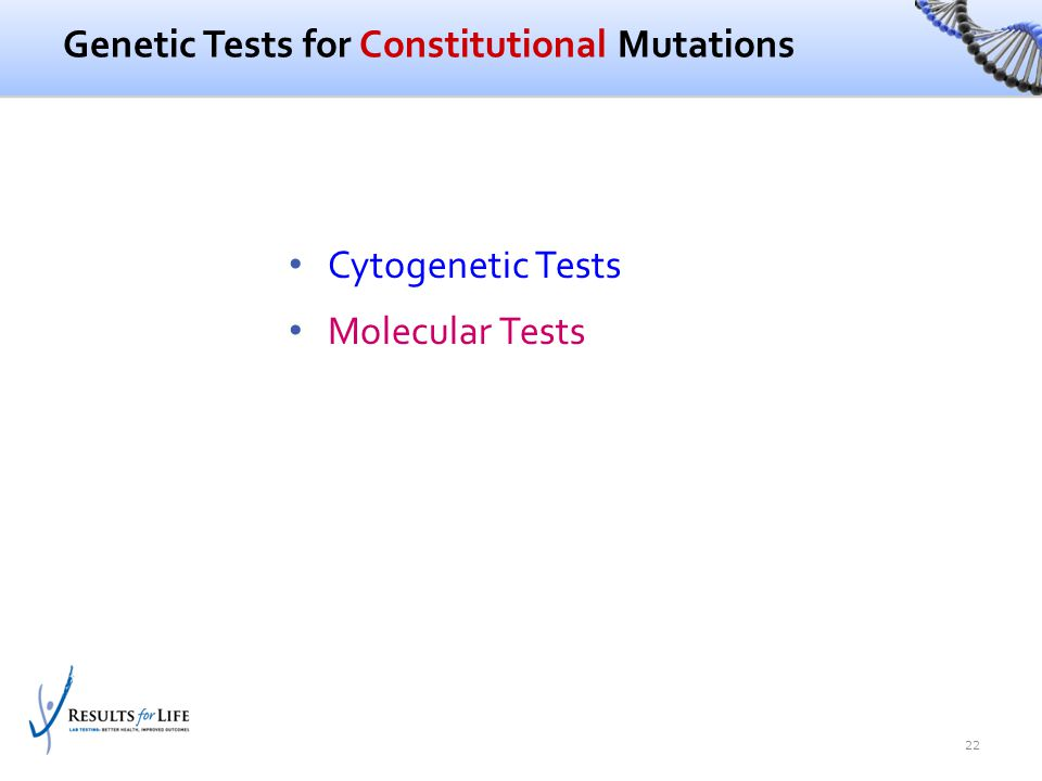 Genetic Tests for Constitutional Mutations Cytogenetic Tests Molecular Tests 22