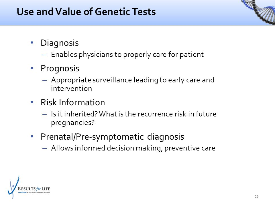 Use and Value of Genetic Tests Diagnosis – Enables physicians to properly care for patient Prognosis – Appropriate surveillance leading to early care