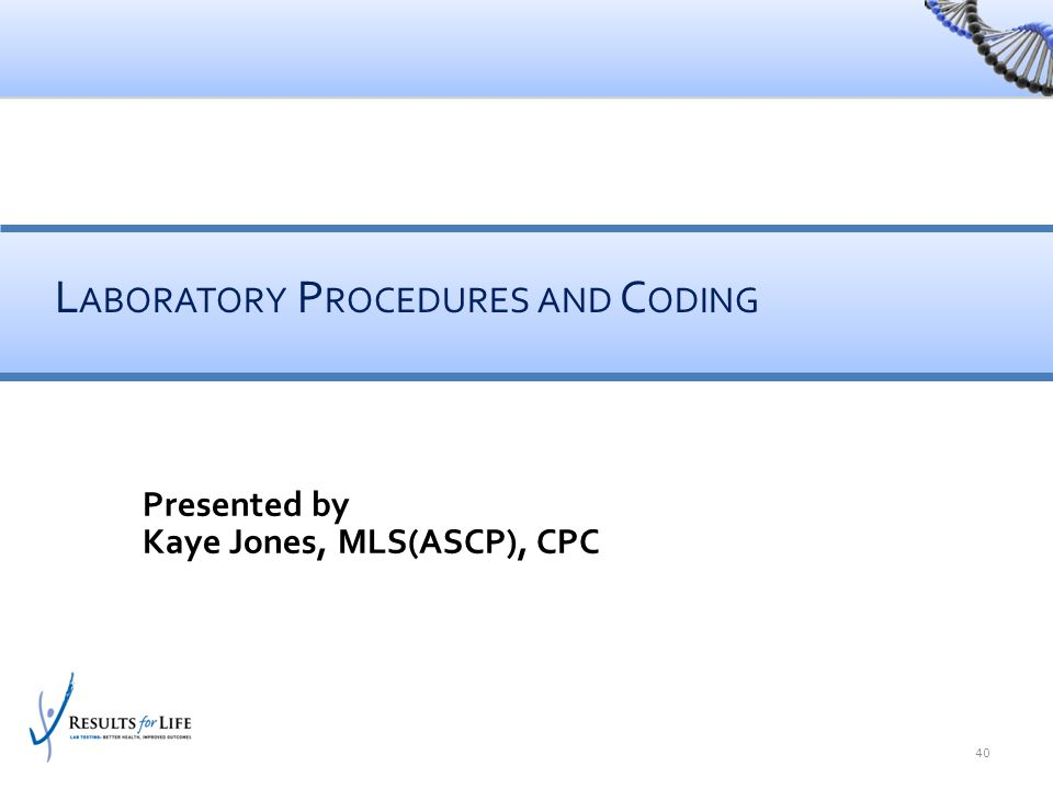 40 Presented by Kaye Jones, MLS(ASCP), CPC L ABORATORY P ROCEDURES AND C ODING