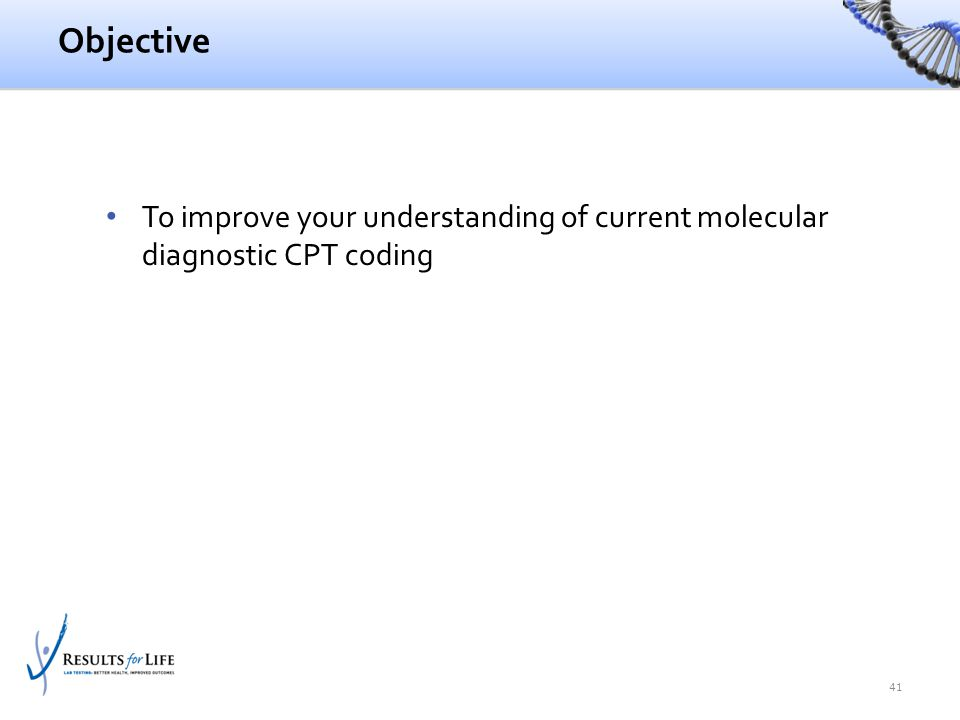 Objective To improve your understanding of current molecular diagnostic CPT coding 41