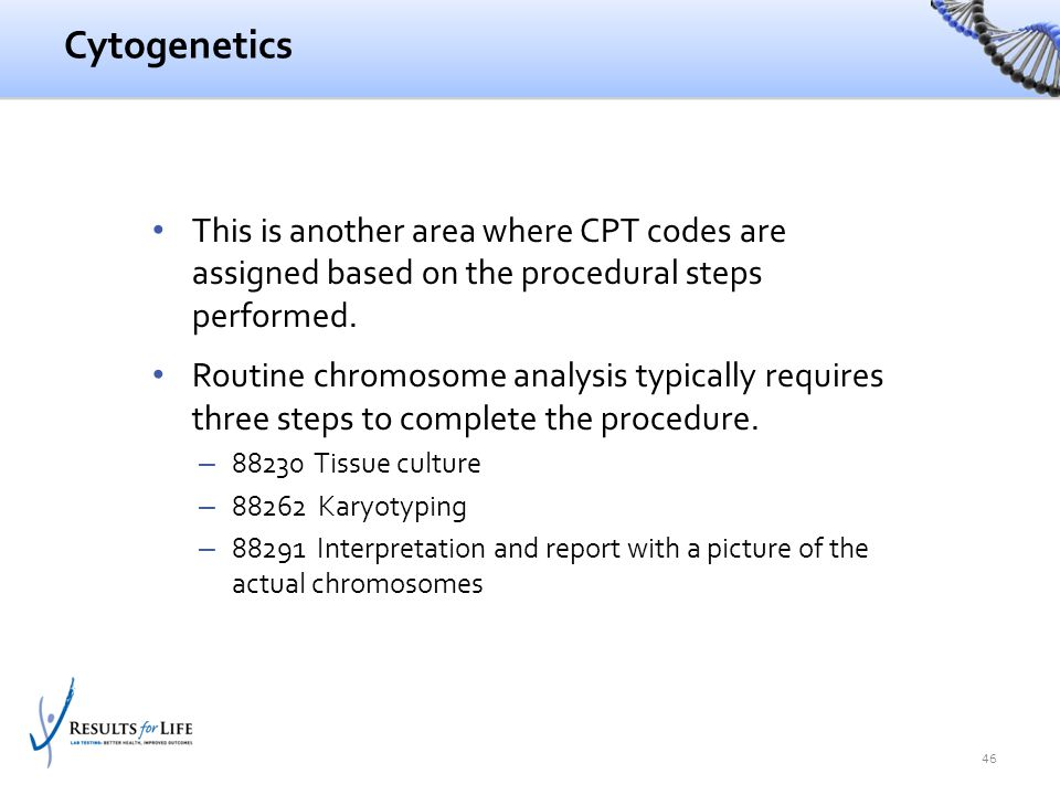 Cytogenetics This is another area where CPT codes are assigned based on the procedural steps performed. Routine chromosome analysis typically requires