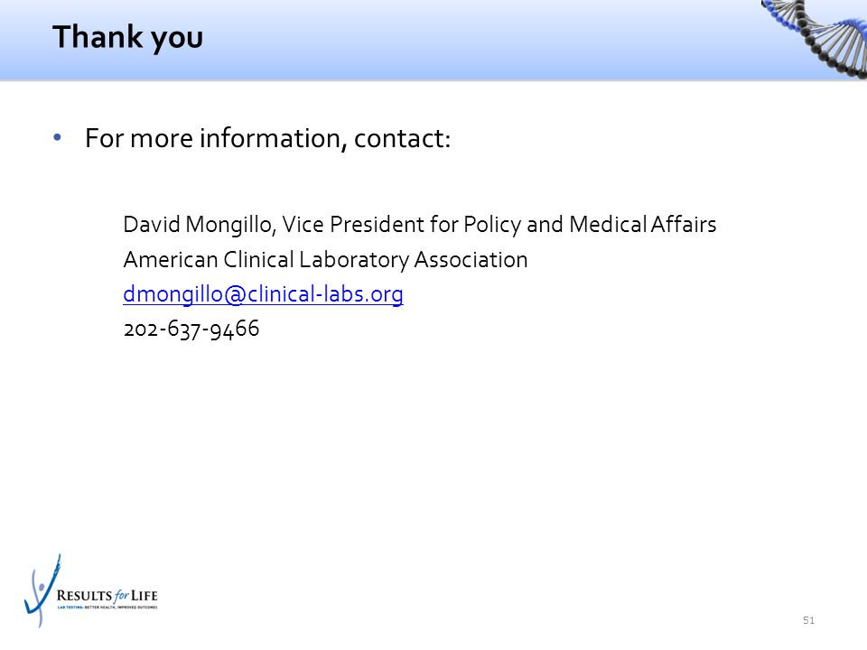 Thank you For more information, contact: David Mongillo, Vice President for Policy and Medical Affairs American Clinical Laboratory Association dmongi