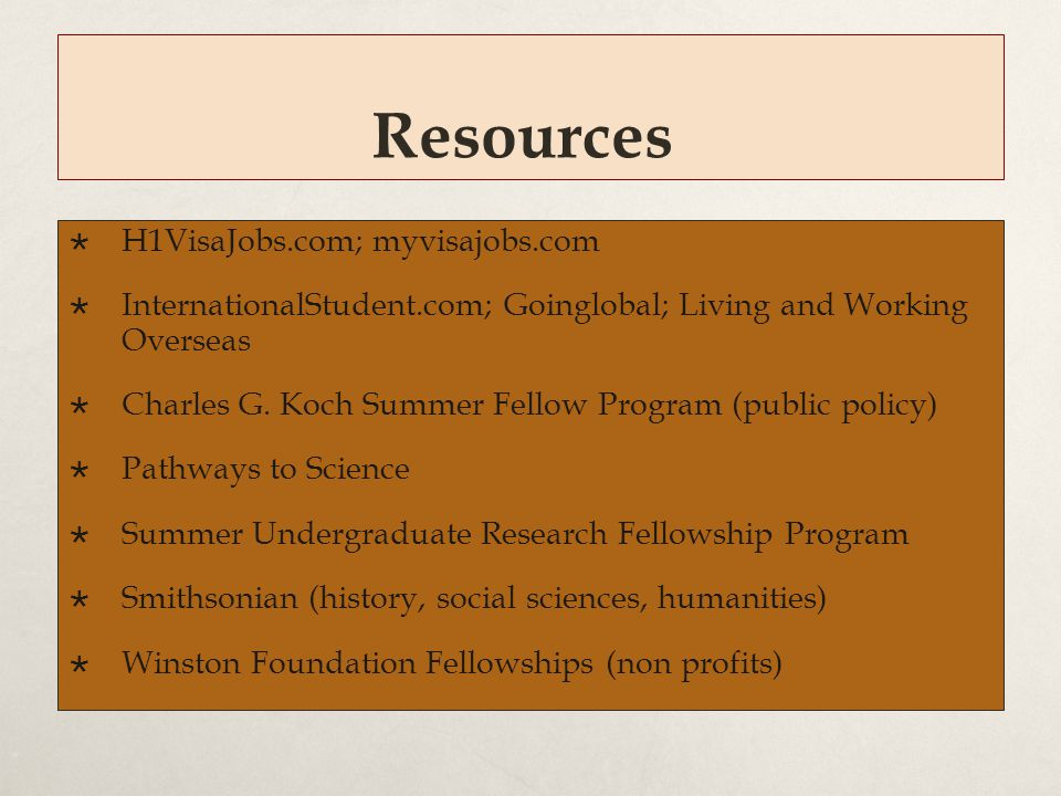 Resources  H1VisaJobs.com; myvisajobs.com  InternationalStudent.com; Goinglobal; Living and Working Overseas  Charles G. Koch Summer Fellow Program
