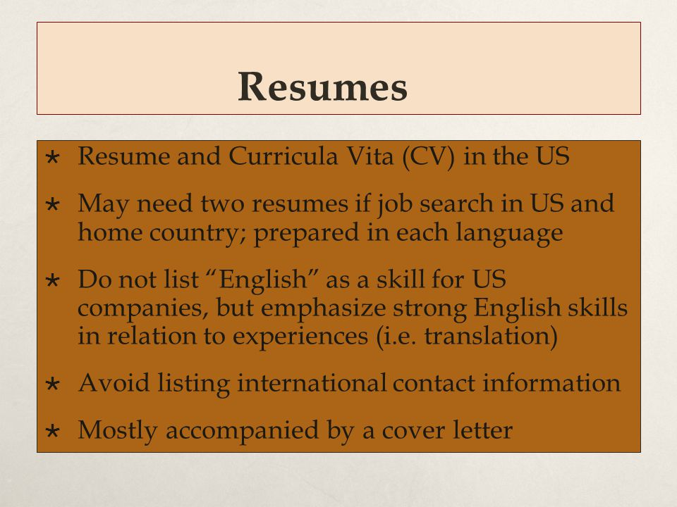 Resumes  Resume and Curricula Vita (CV) in the US  May need two resumes if job search in US and home country; prepared in each language  Do not lis