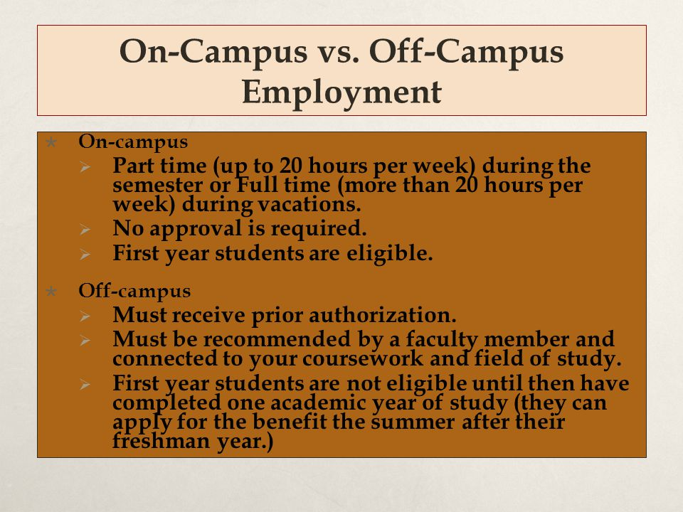 On-Campus vs. Off-Campus Employment  On-campus  Part time (up to 20 hours per week) during the semester or Full time (more than 20 hours per week) d