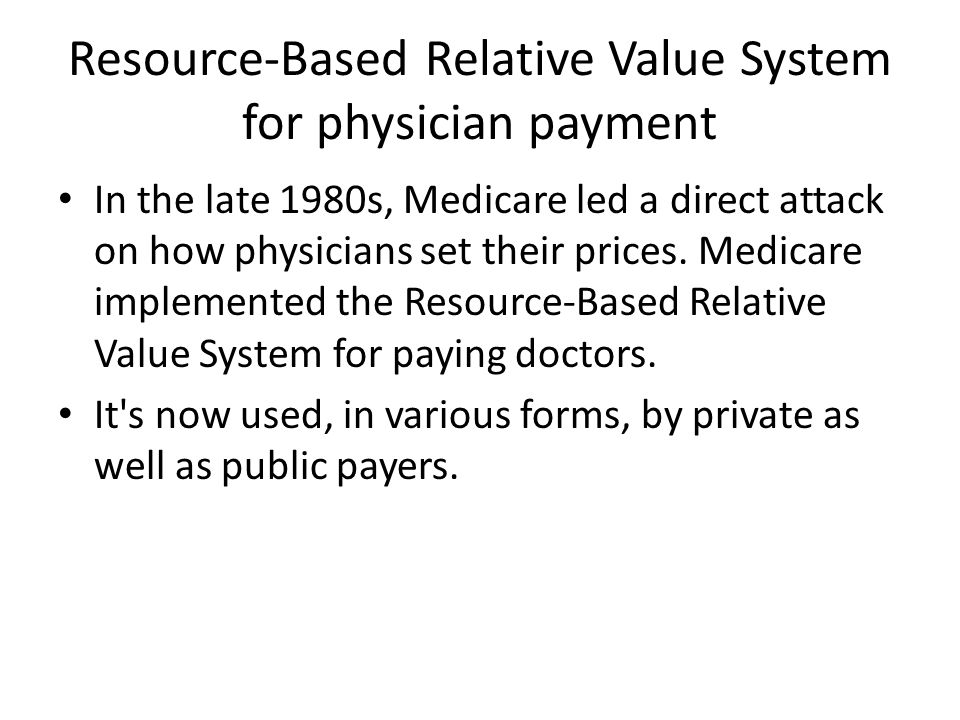 Resource-Based Relative Value System for physician payment In the late 1980s, Medicare led a direct attack on how physicians set their prices.