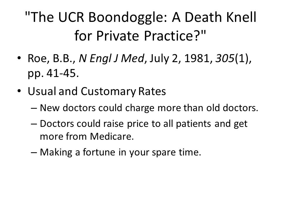The UCR Boondoggle: A Death Knell for Private Practice Roe, B.B., N Engl J Med, July 2, 1981, 305(1), pp.