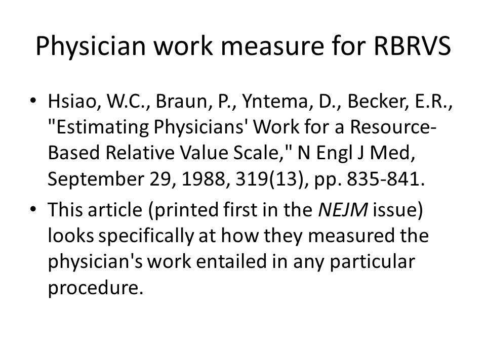 Physician work measure for RBRVS Hsiao, W.C., Braun, P., Yntema, D., Becker, E.R., Estimating Physicians Work for a Resource- Based Relative Value Scale, N Engl J Med, September 29, 1988, 319(13), pp.