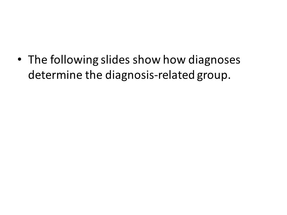 The following slides show how diagnoses determine the diagnosis-related group.
