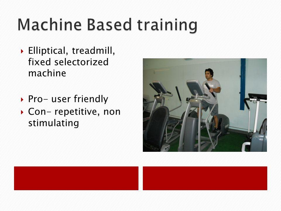  Elliptical, treadmill, fixed selectorized machine  Pro- user friendly  Con- repetitive, non stimulating
