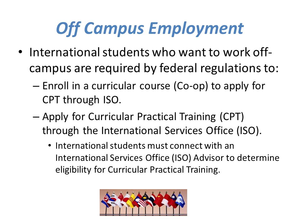 Off Campus Employment International students who want to work off- campus are required by federal regulations to: – Enroll in a curricular course (Co-op) to apply for CPT through ISO.
