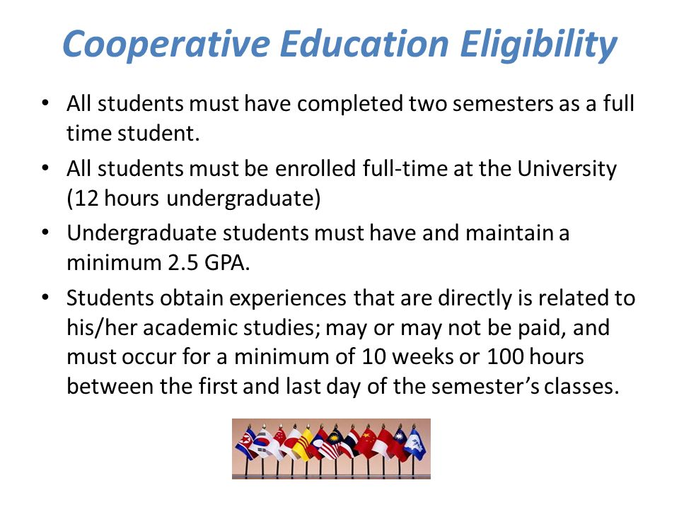 Cooperative Education Eligibility All students must have completed two semesters as a full time student.
